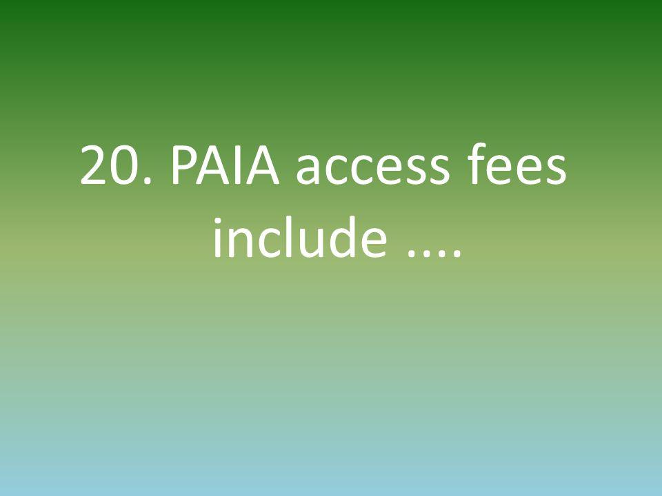 20. PAIA access fees include....