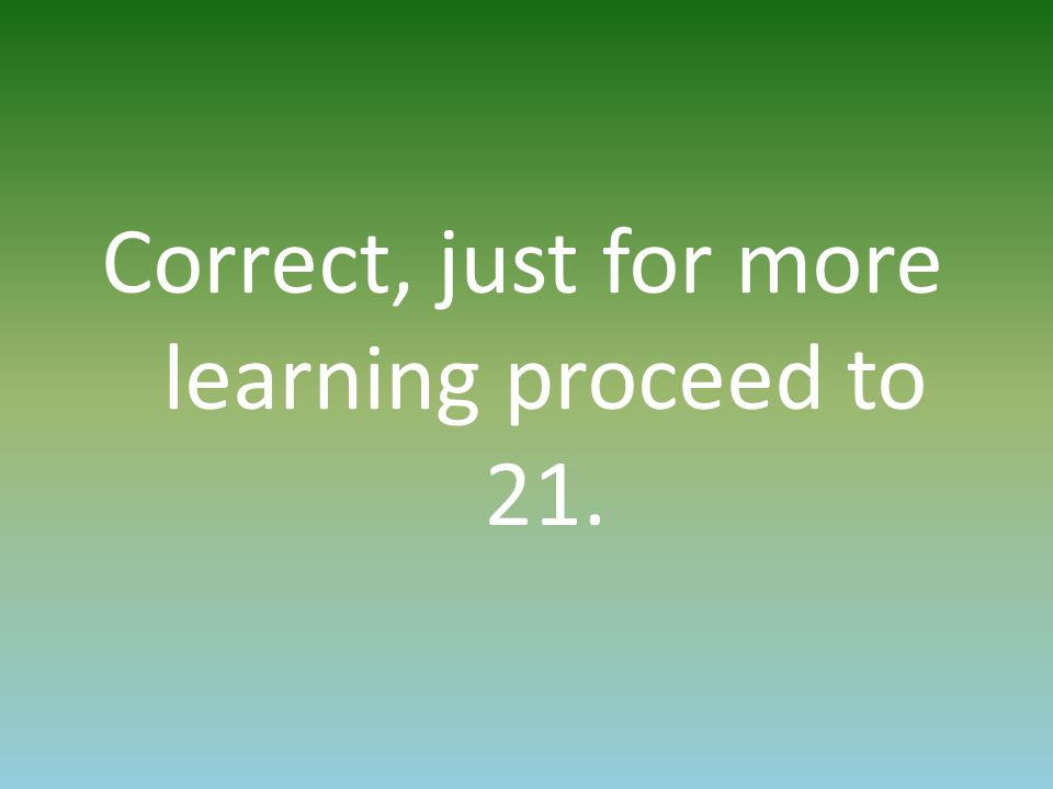 Correct, just for more learning proceed to 21.