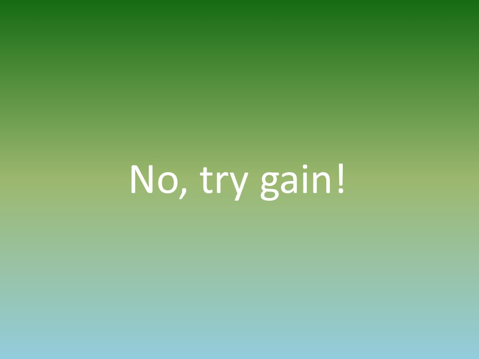 No, try gain!