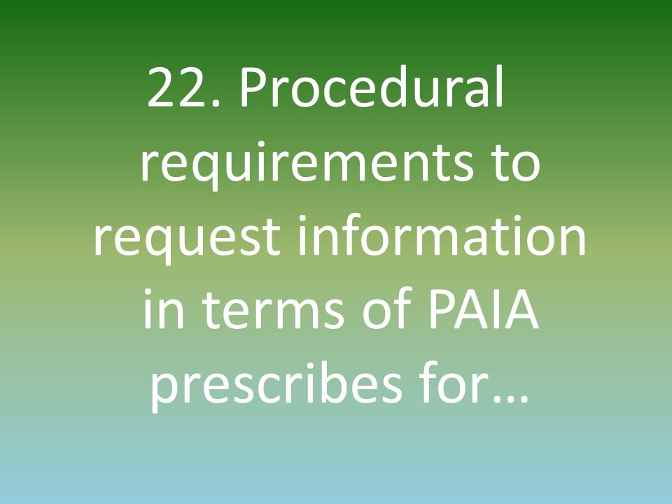 22. Procedural requirements to request information in terms of PAIA prescribes for…