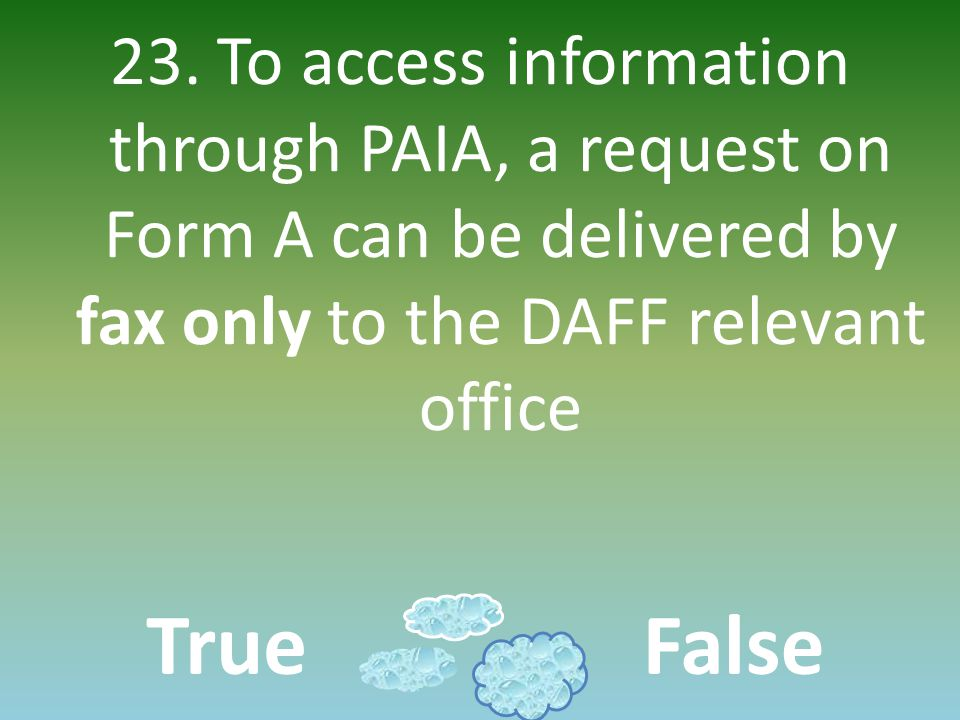 23. To access information through PAIA, a request on Form A can be delivered by fax only to the DAFF relevant office TrueFalse