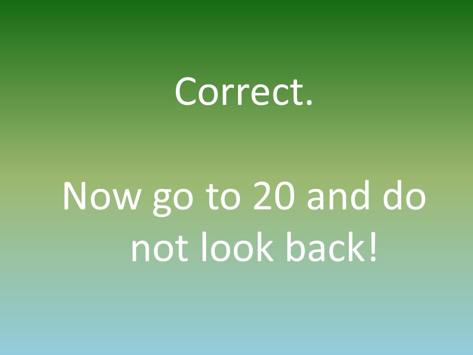 Correct. Now go to 20 and do not look back!