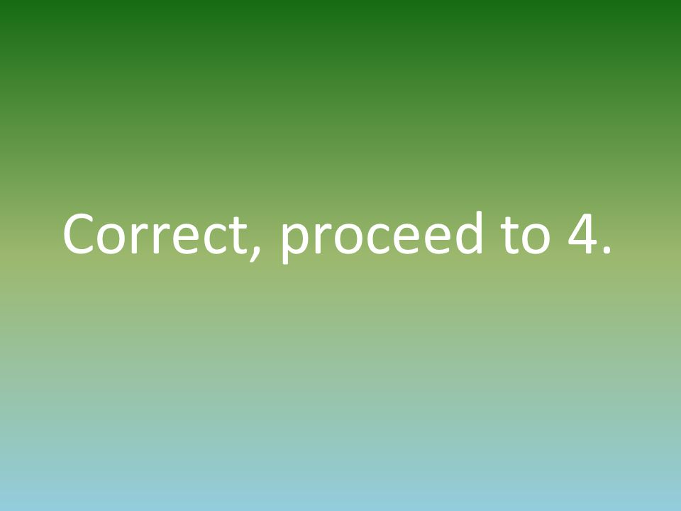 Correct, proceed to 4.