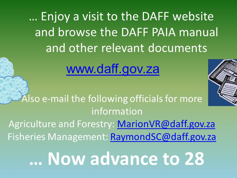 … Now advance to 28 www.daff.gov.za … Enjoy a visit to the DAFF website and browse the DAFF PAIA manual and other relevant documents Also e-mail the following officials for more information Agriculture and Forestry: MarionVR@daff.gov.za Fisheries Management: RaymondSC@daff.gov.za