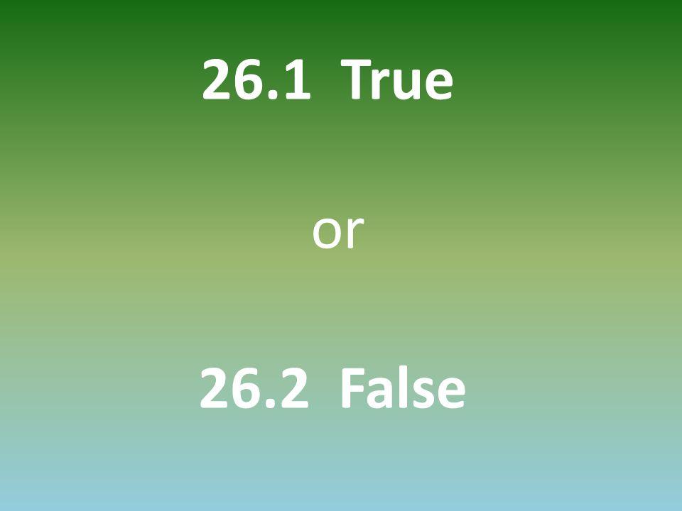 26.1 True or 26.2 False