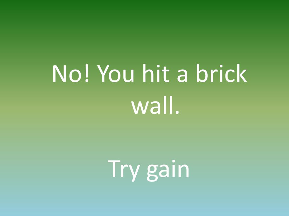 No! You hit a brick wall. Try gain