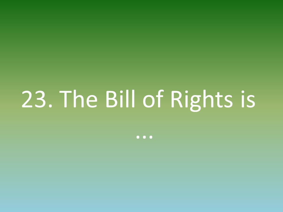 23. The Bill of Rights is...