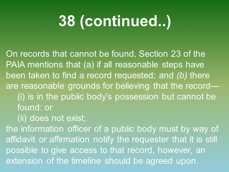 38 (continued..) On records that cannot be found, Section 23 of the PAIA mentions that (a) if all reasonable steps have been taken to find a record re