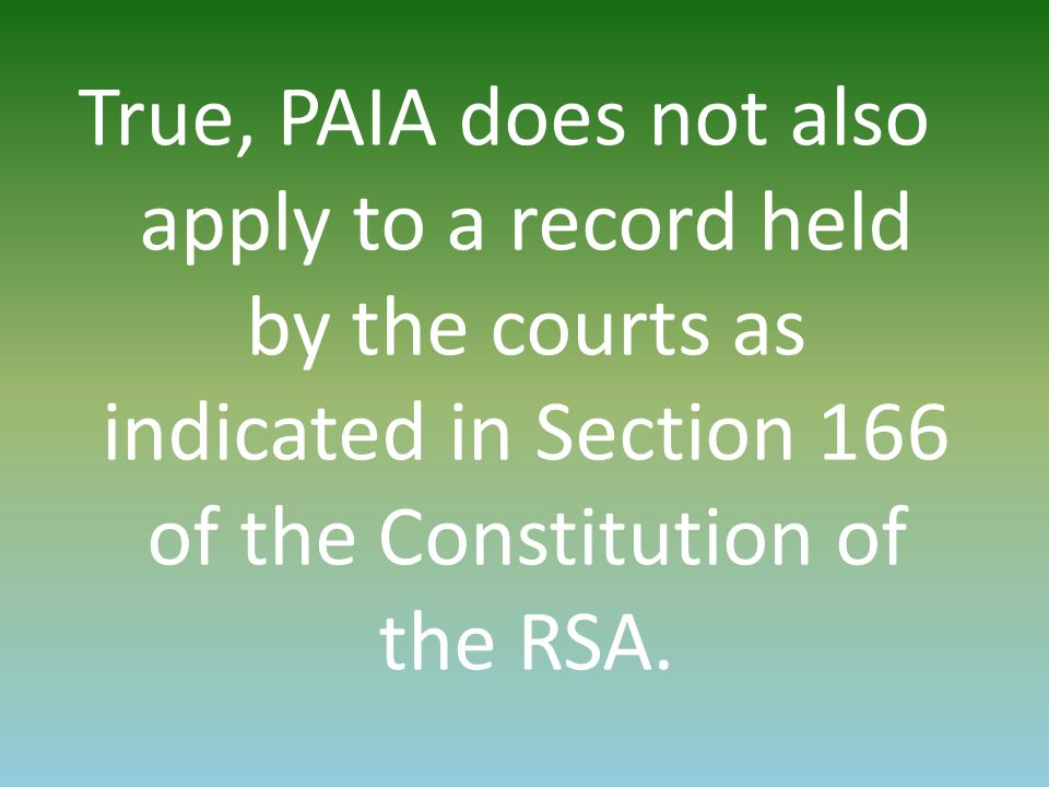 True, PAIA does not also apply to a record held by the courts as indicated in Section 166 of the Constitution of the RSA.