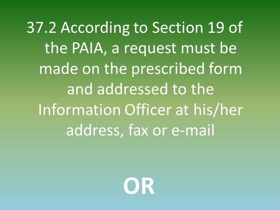 37.2 According to Section 19 of the PAIA, a request must be made on the prescribed form and addressed to the Information Officer at his/her address, f