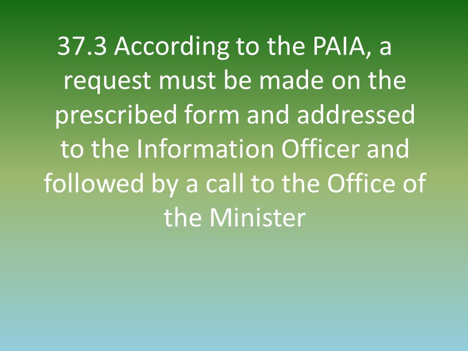 37.3 According to the PAIA, a request must be made on the prescribed form and addressed to the Information Officer and followed by a call to the Office of the Minister