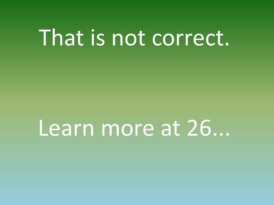 That is not correct. Learn more at 26...