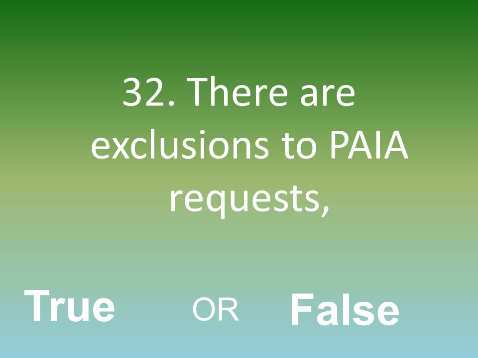 32. There are exclusions to PAIA requests, True OR False