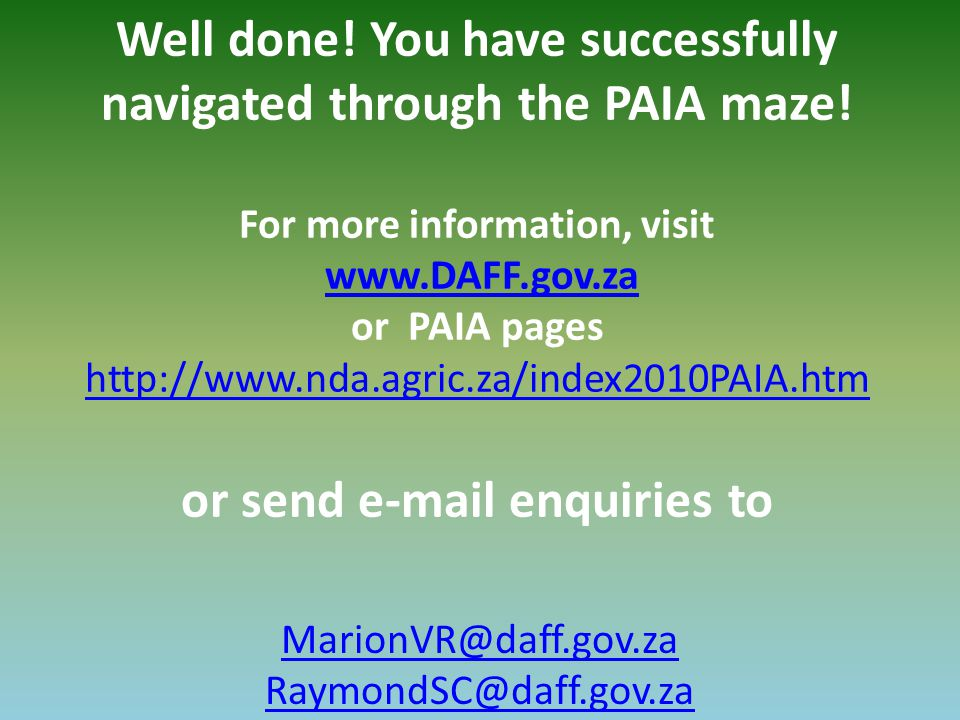 Well done! You have successfully navigated through the PAIA maze! For more information, visit www.DAFF.gov.za or PAIA pages http://www.nda.agric.za/in