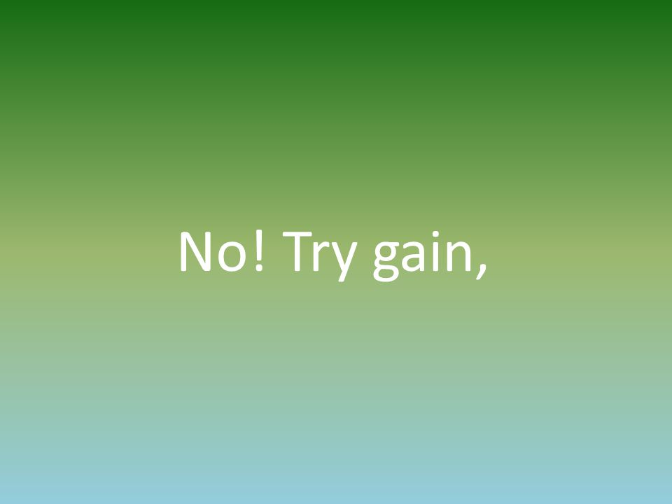 No! Try gain,