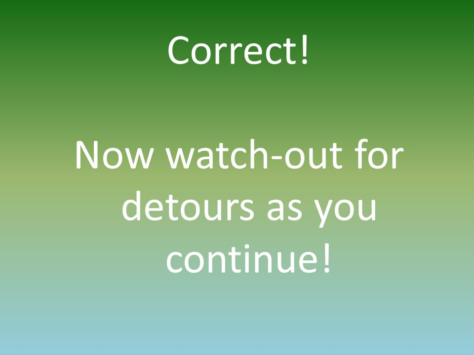 Correct! Now watch-out for detours as you continue!