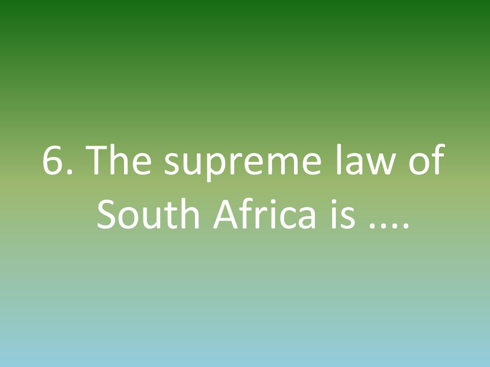 6. The supreme law of South Africa is....