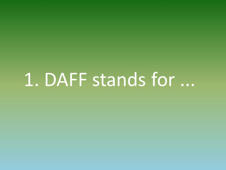 1. DAFF stands for...