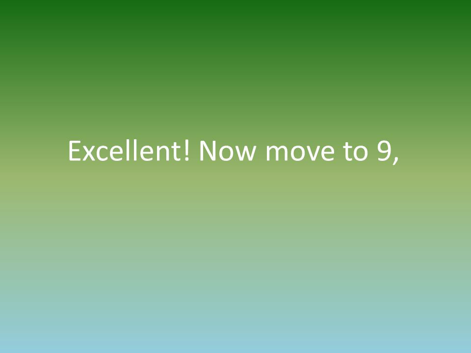 Excellent! Now move to 9,