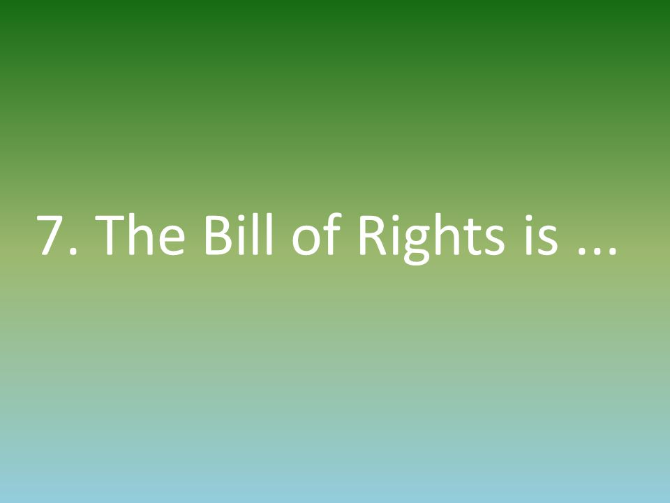 7. The Bill of Rights is...