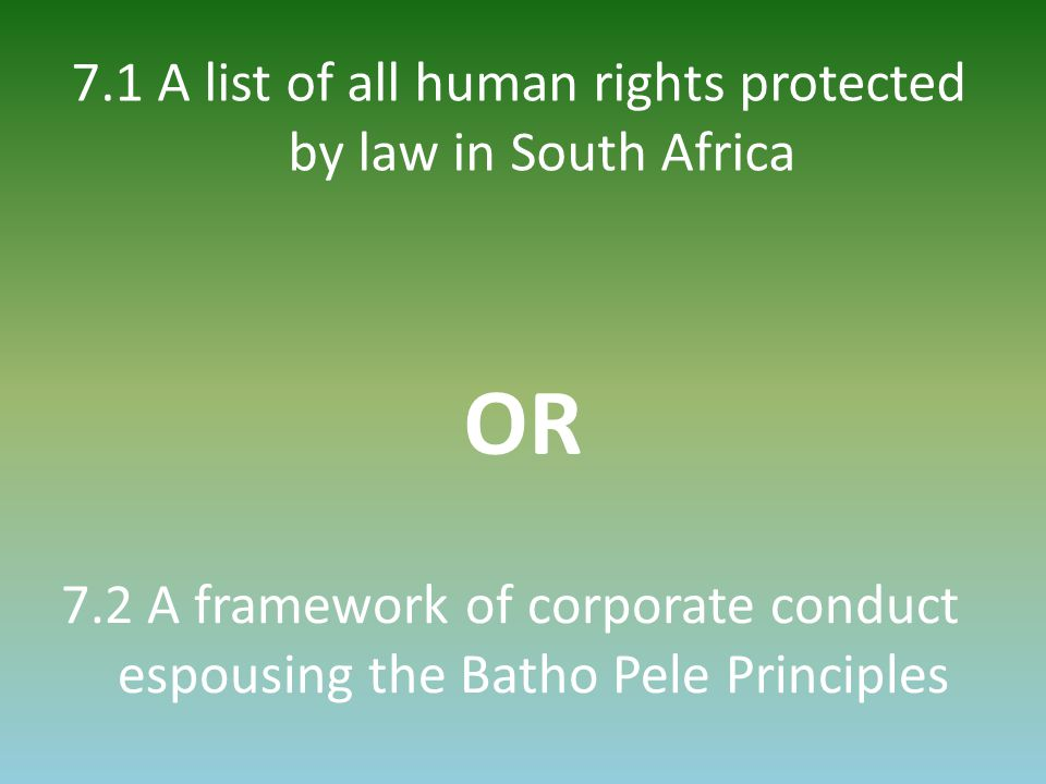 7.1 A list of all human rights protected by law in South Africa 7.2 A framework of corporate conduct espousing the Batho Pele Principles OR