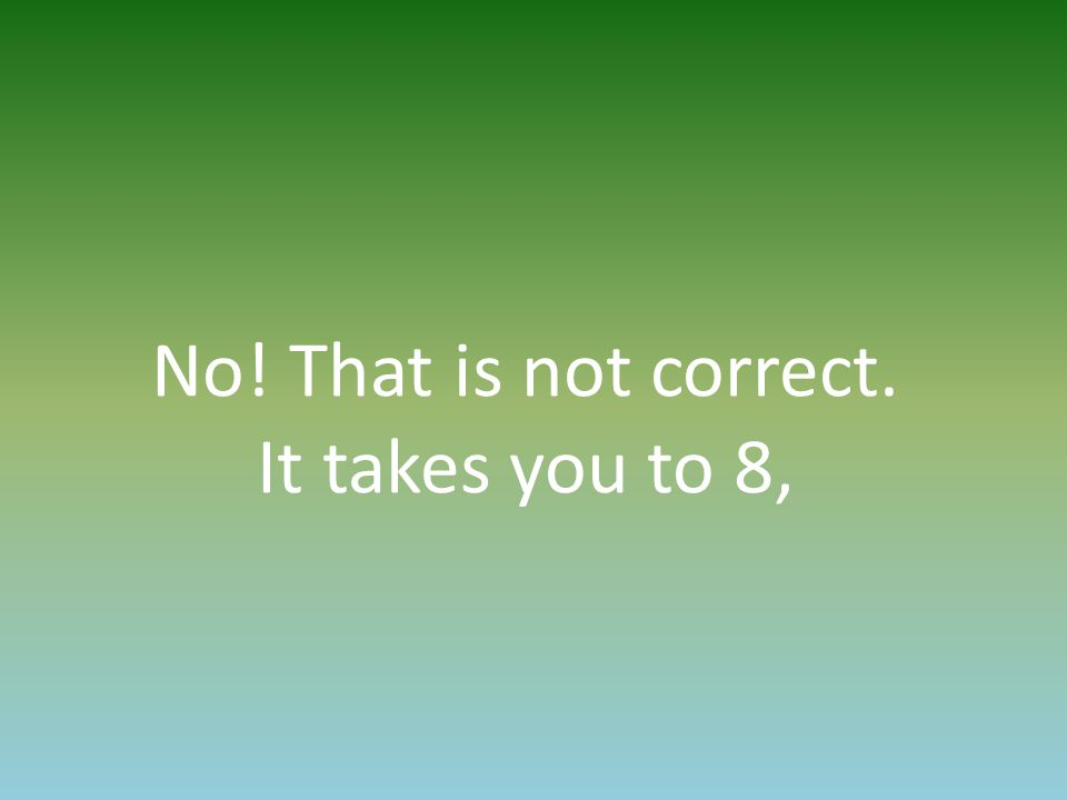 No! That is not correct. It takes you to 8,
