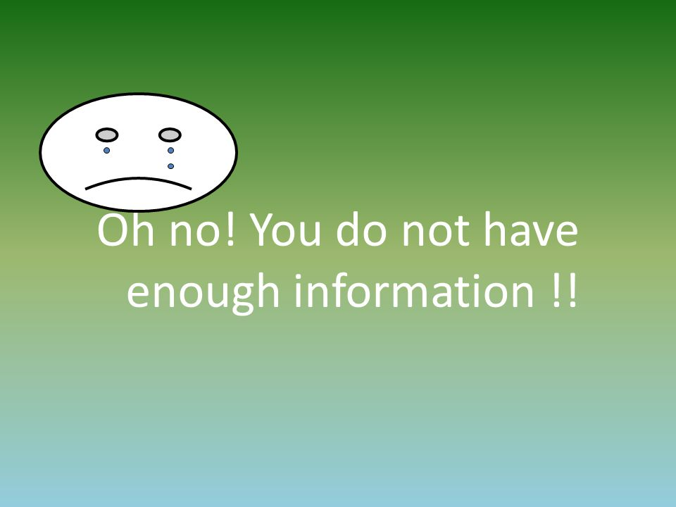 Oh no! You do not have enough information !!