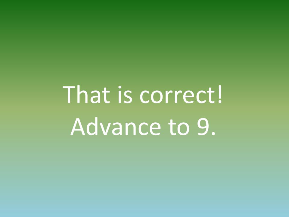 That is correct! Advance to 9.