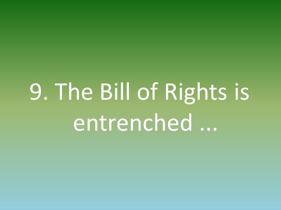 9. The Bill of Rights is entrenched...