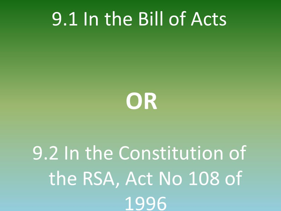 9.1 In the Bill of Acts OR 9.2 In the Constitution of the RSA, Act No 108 of 1996