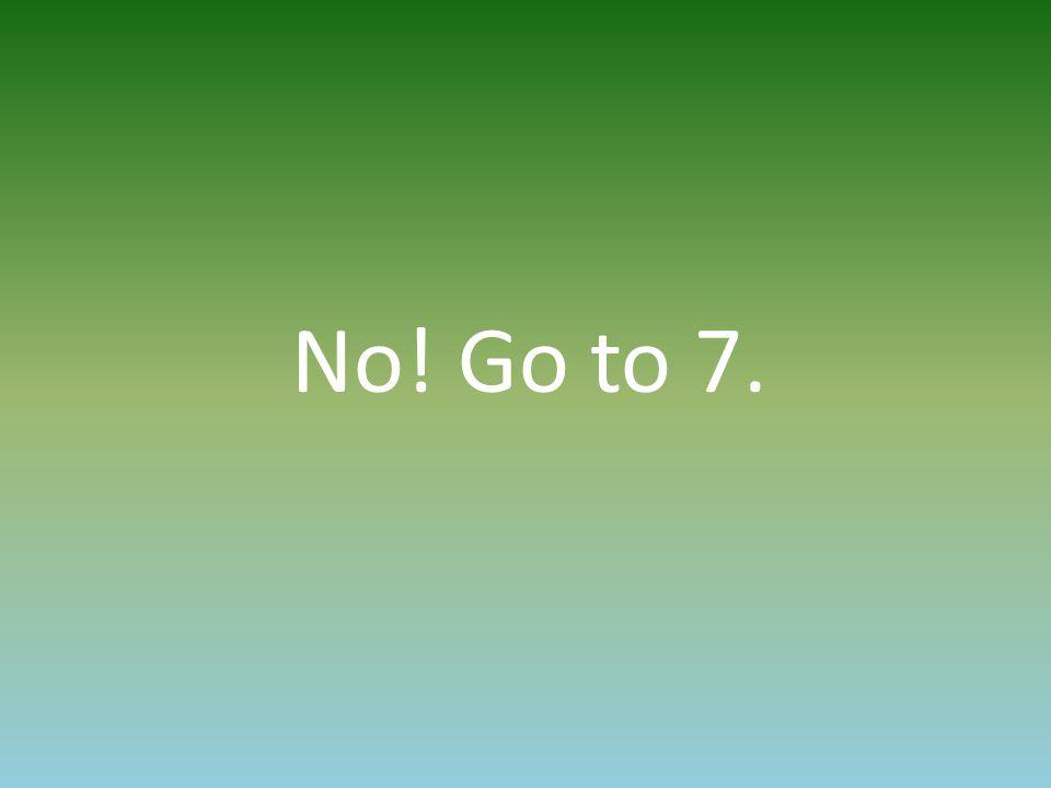 No! Go to 7.