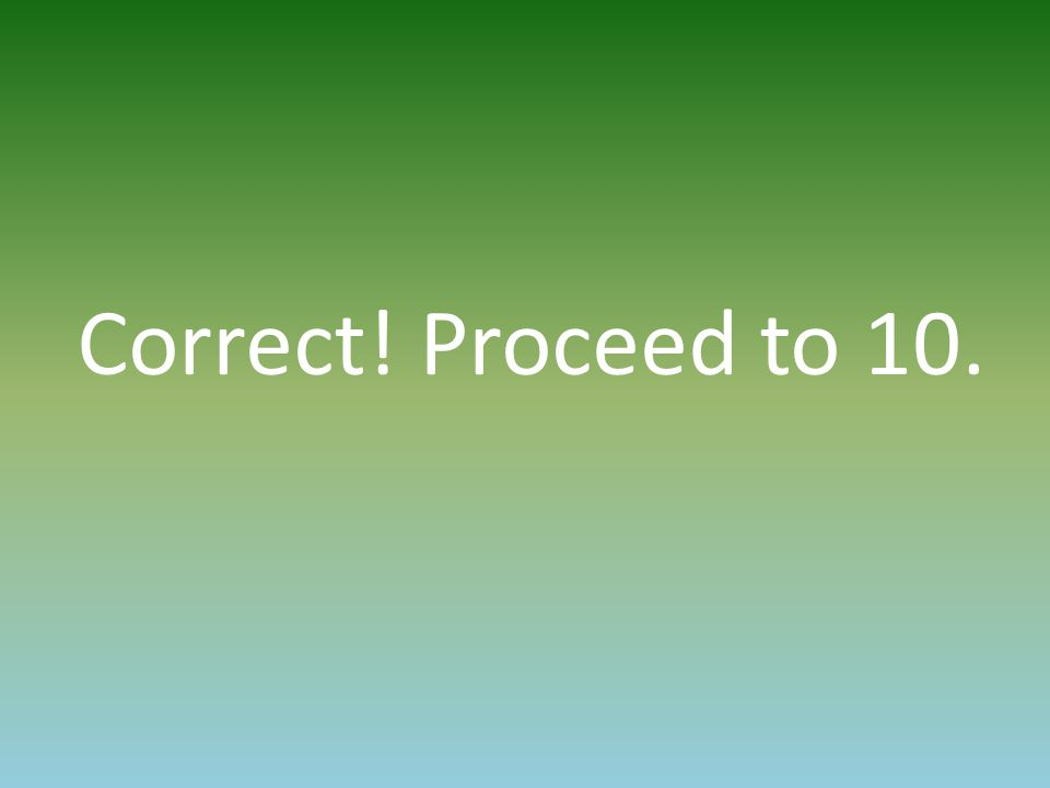 Correct! Proceed to 10.