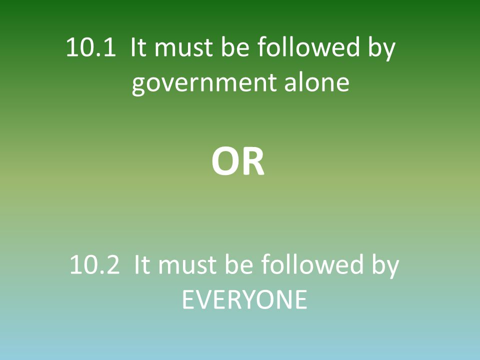 10.1 It must be followed by government alone OR 10.2 It must be followed by EVERYONE