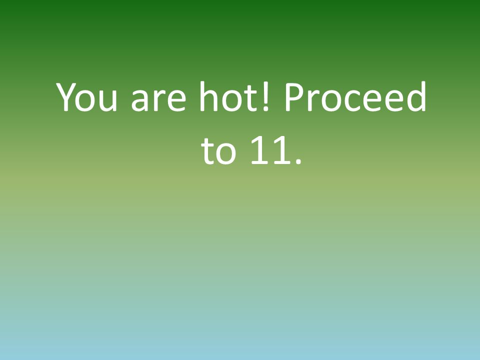 You are hot! Proceed to 11.