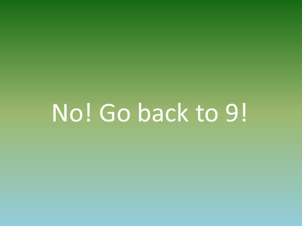 No! Go back to 9!