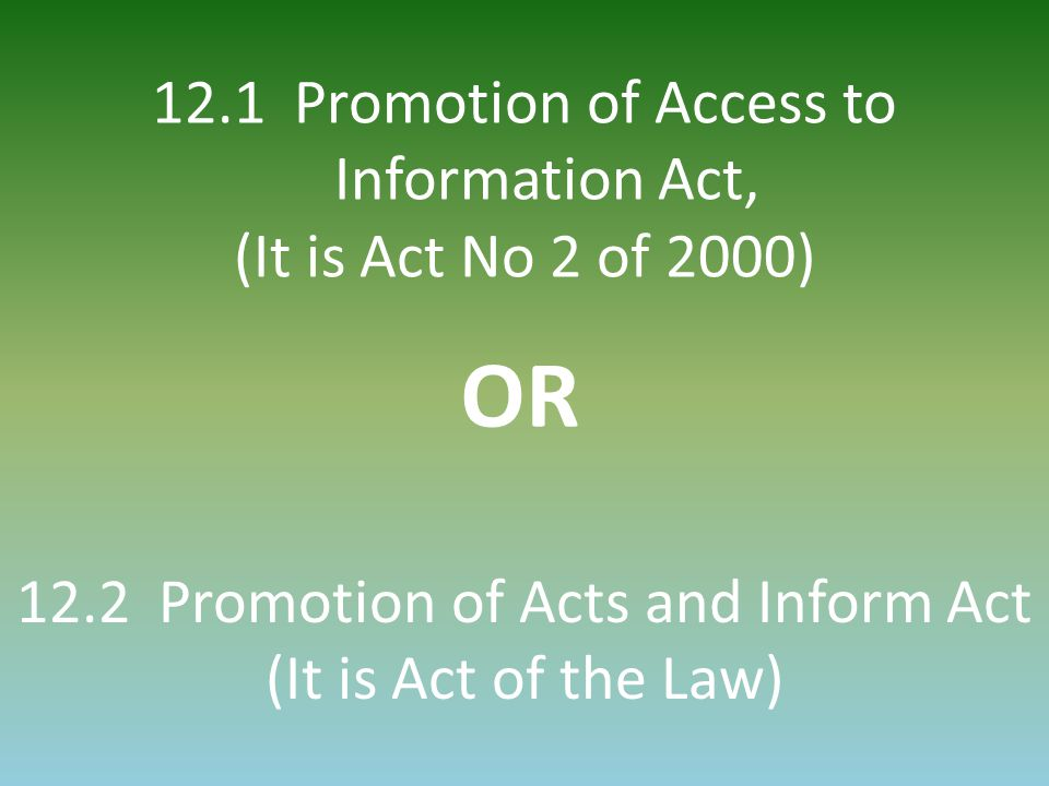 12.1 Promotion of Access to Information Act, (It is Act No 2 of 2000) OR 12.2 Promotion of Acts and Inform Act (It is Act of the Law)