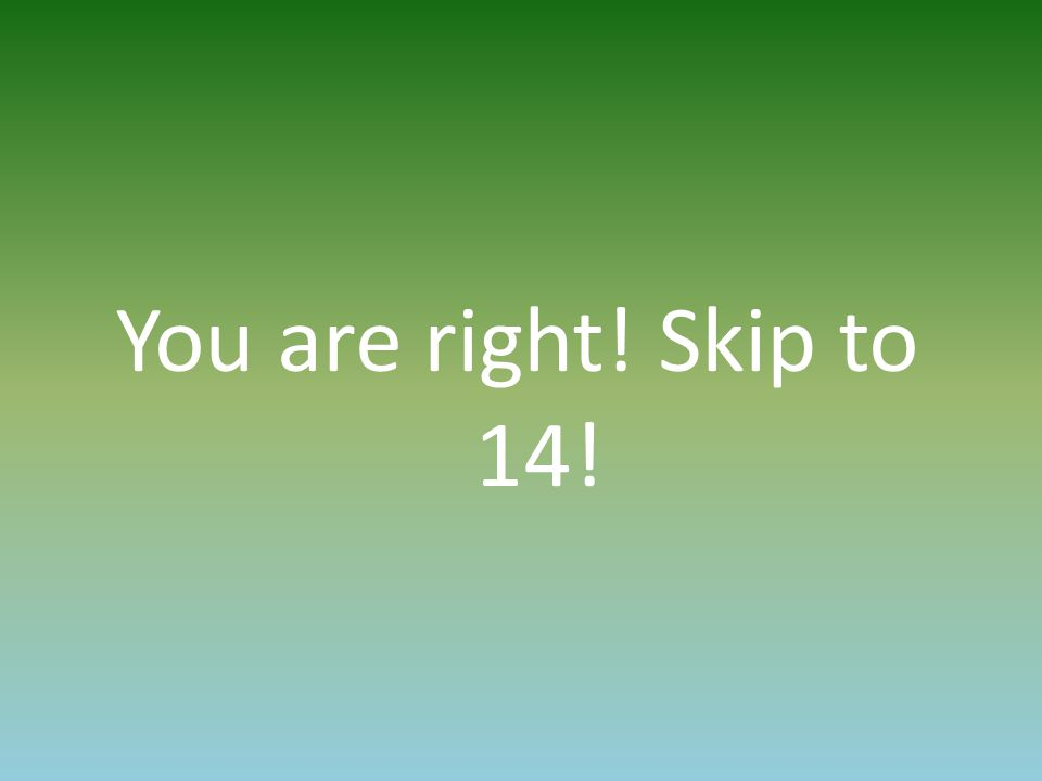 You are right! Skip to 14!