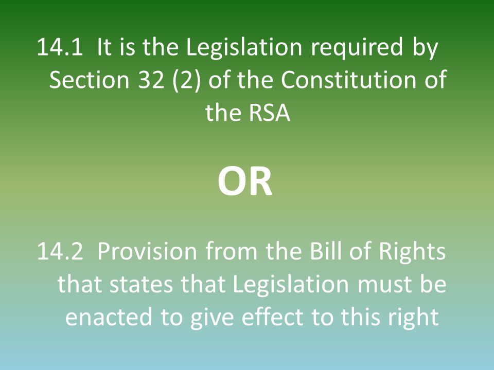 14.1 It is the Legislation required by Section 32 (2) of the Constitution of the RSA OR 14.2 Provision from the Bill of Rights that states that Legislation must be enacted to give effect to this right