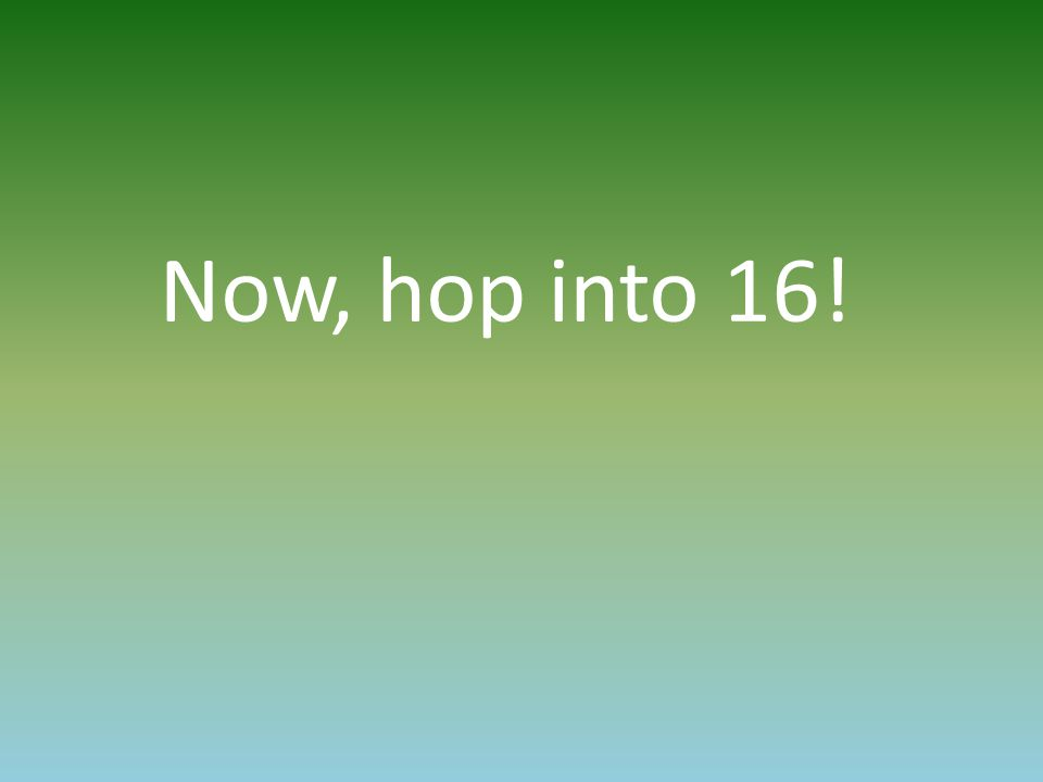 Now, hop into 16!