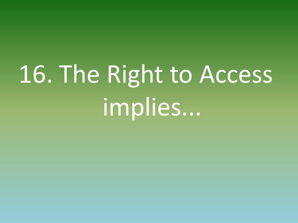 16. The Right to Access implies...