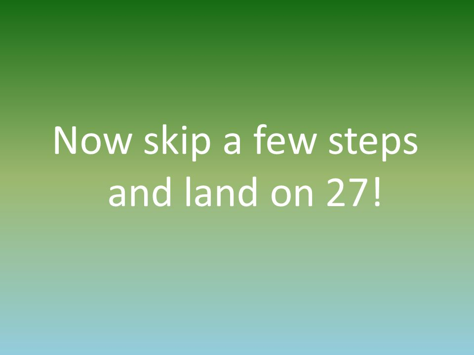 Now skip a few steps and land on 27!