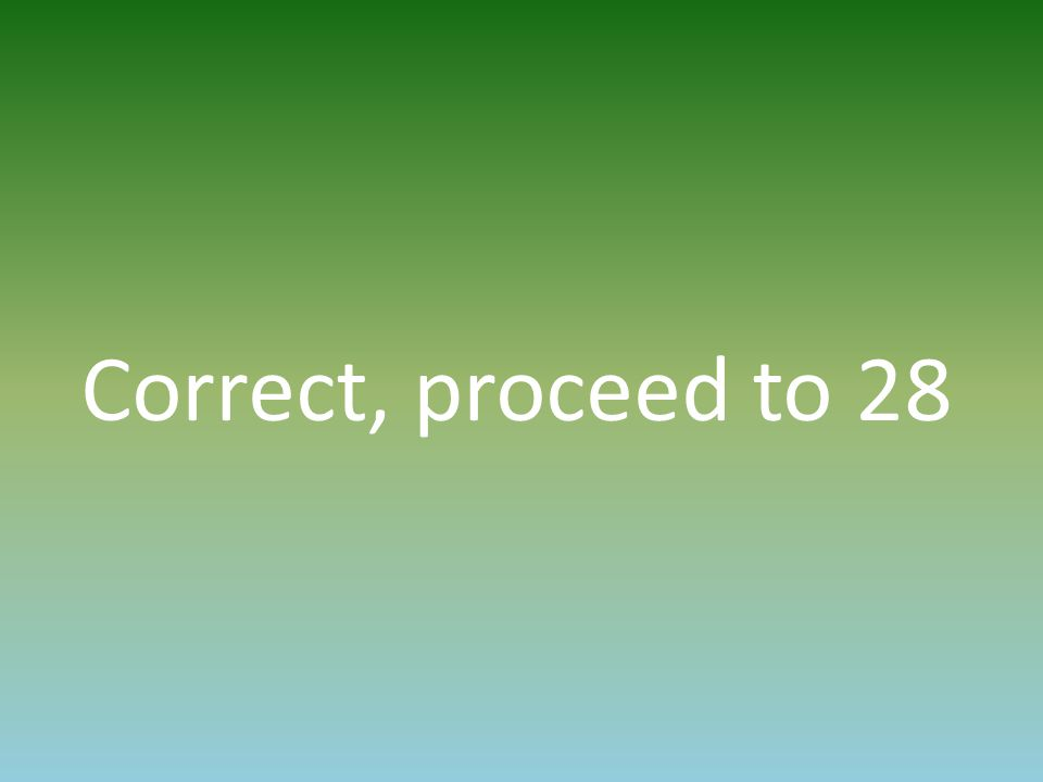Correct, proceed to 28