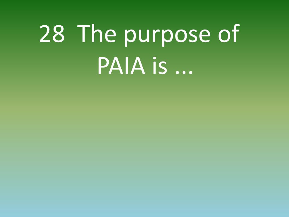 28 The purpose of PAIA is...