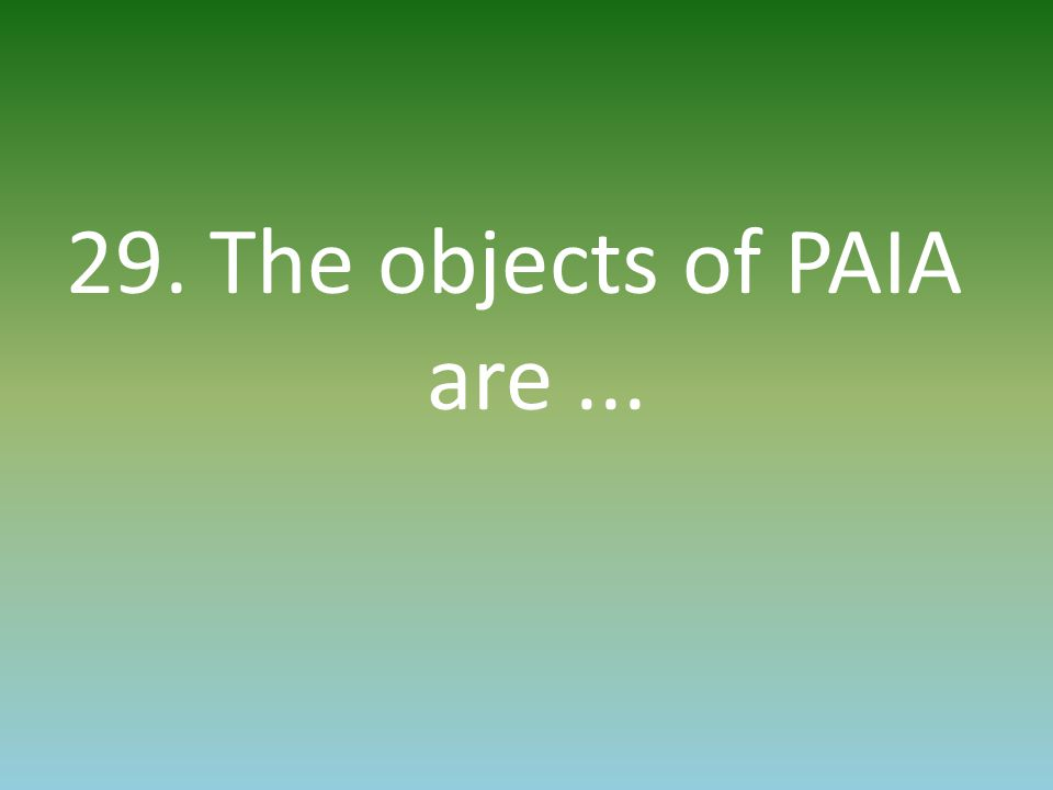 29. The objects of PAIA are...
