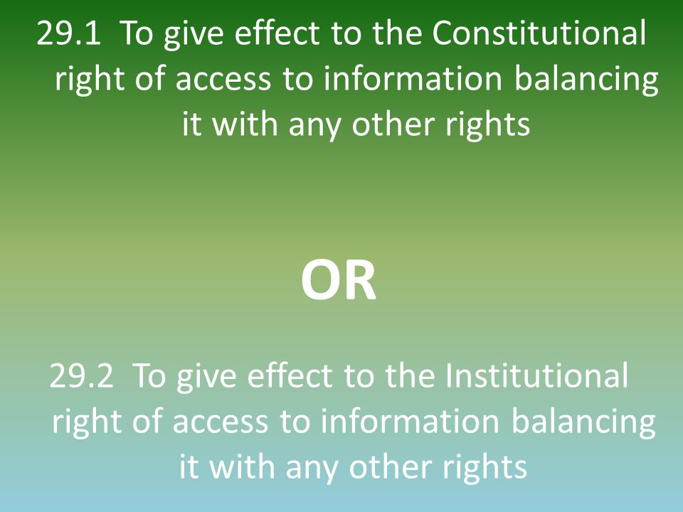 29.1 To give effect to the Constitutional right of access to information balancing it with any other rights OR 29.2 To give effect to the Institutiona