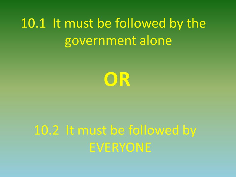 10.1 It must be followed by the government alone OR 10.2 It must be followed by EVERYONE