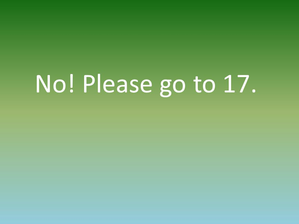 No! Please go to 17.