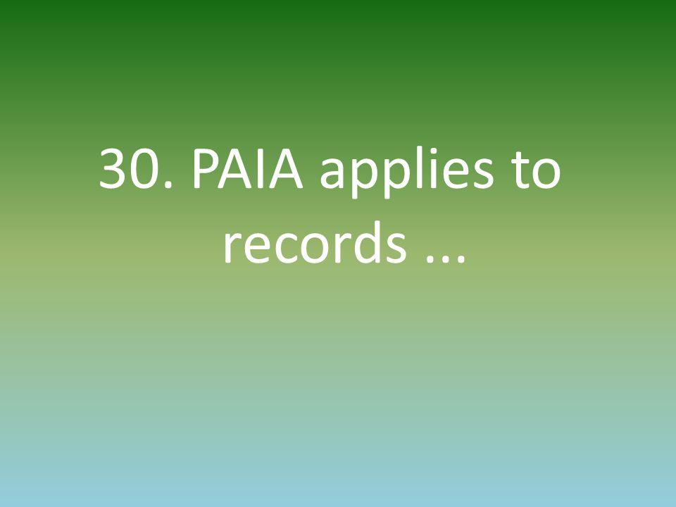 30. PAIA applies to records...