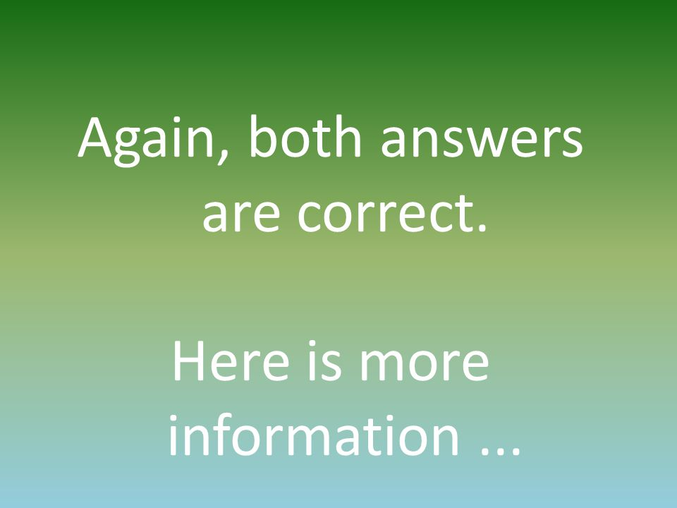 Again, both answers are correct. Here is more information...
