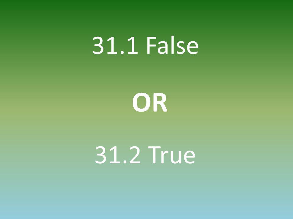 31.1 False 31.2 True OR